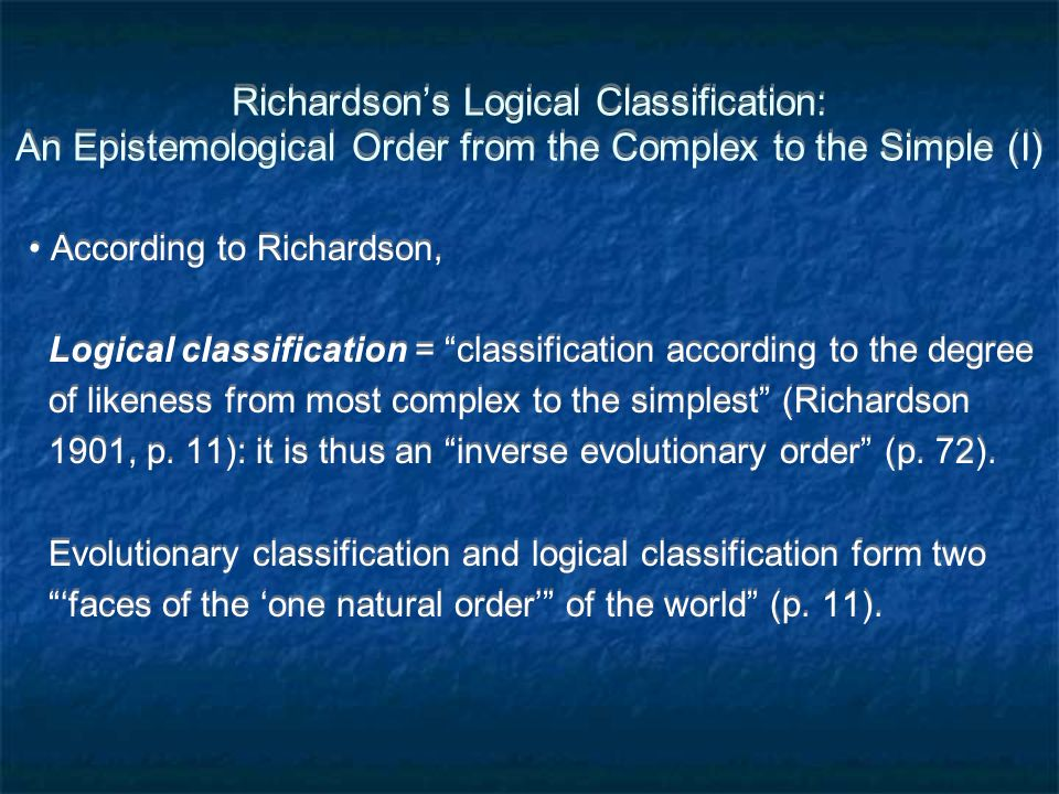 Richardsons Logical Classification: An Epistemological Order from the Complex to the Simple (I) According to Richardson, Logical classification = classification according to the degree of likeness from most complex to the simplest (Richardson 1901, p.