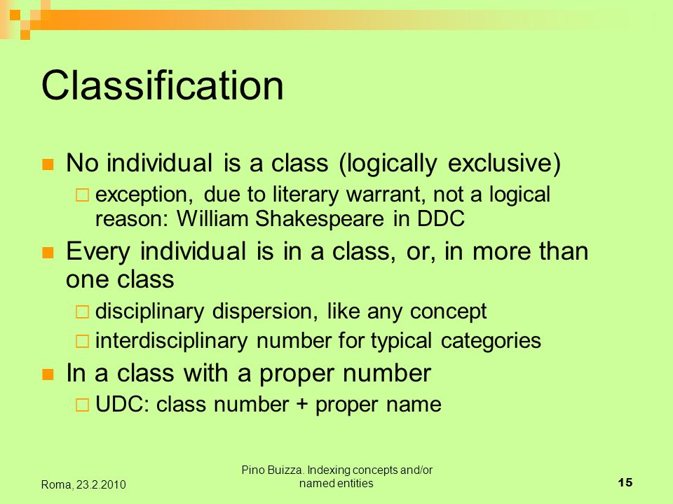 Pino Buizza. Indexing concepts and/or named entities15 Roma, 23.2.2010 Classification No individual is a class (logically exclusive) exception, due to