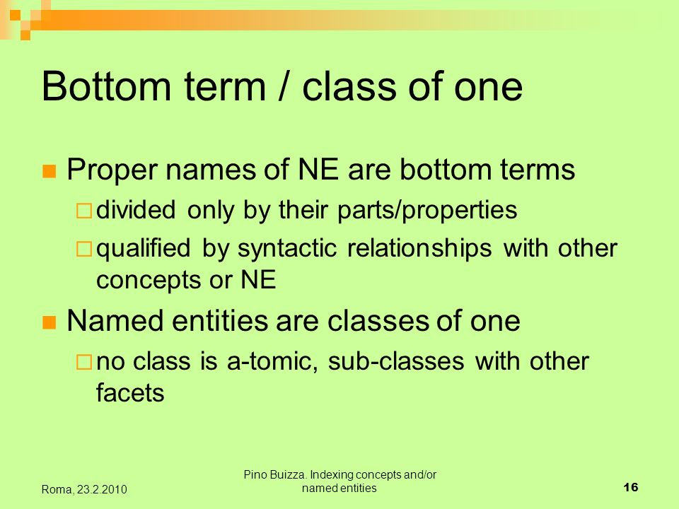 Pino Buizza. Indexing concepts and/or named entities16 Roma, 23.2.2010 Bottom term / class of one Proper names of NE are bottom terms divided only by