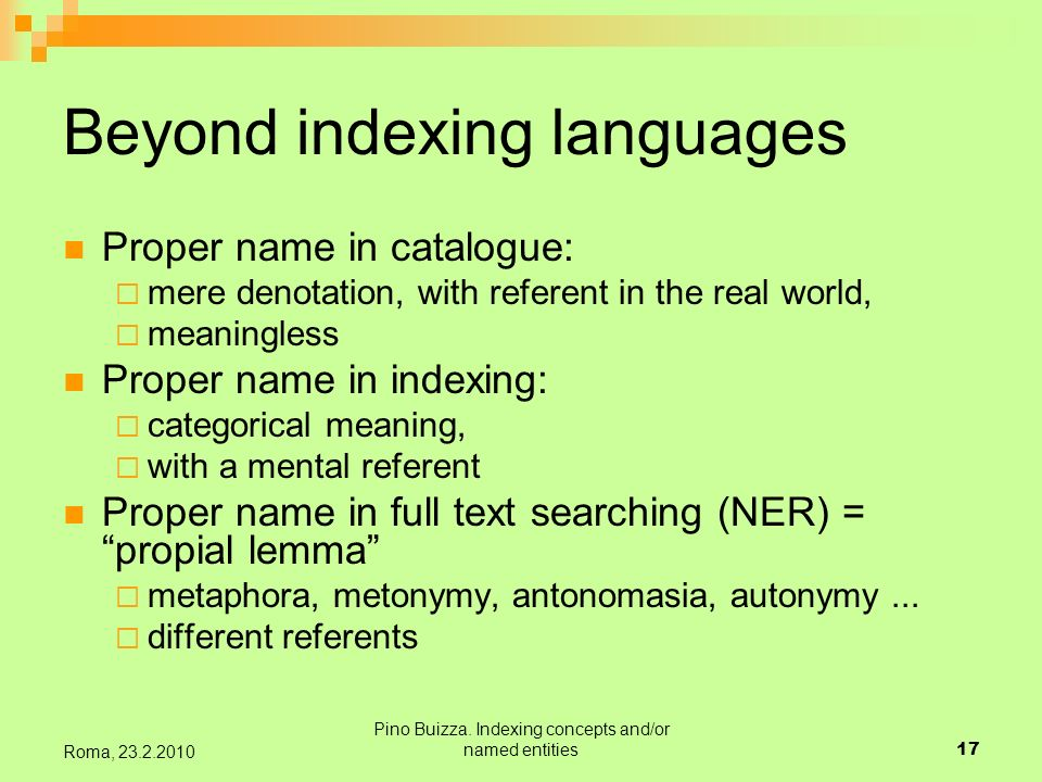 Pino Buizza. Indexing concepts and/or named entities17 Roma, 23.2.2010 Beyond indexing languages Proper name in catalogue: mere denotation, with refer