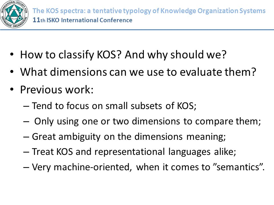 The KOS spectra: a tentative typology of Knowledge Organization Systems 11 th ISKO International Conference How to classify KOS? And why should we? Wh