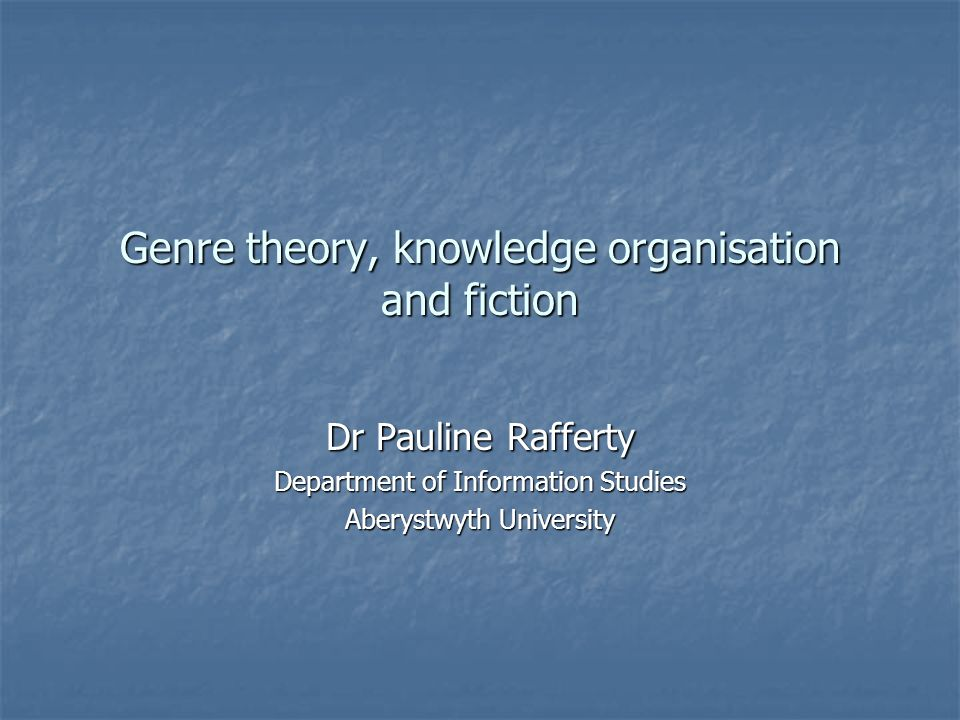 Genre theory, knowledge organisation and fiction Dr Pauline Rafferty Department of Information Studies Aberystwyth University