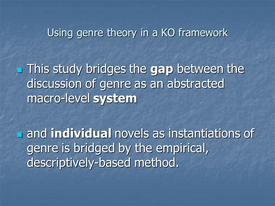 Using genre theory in a KO framework This study bridges the gap between the discussion of genre as an abstracted macro-level system This study bridges the gap between the discussion of genre as an abstracted macro-level system and individual novels as instantiations of genre is bridged by the empirical, descriptively-based method.