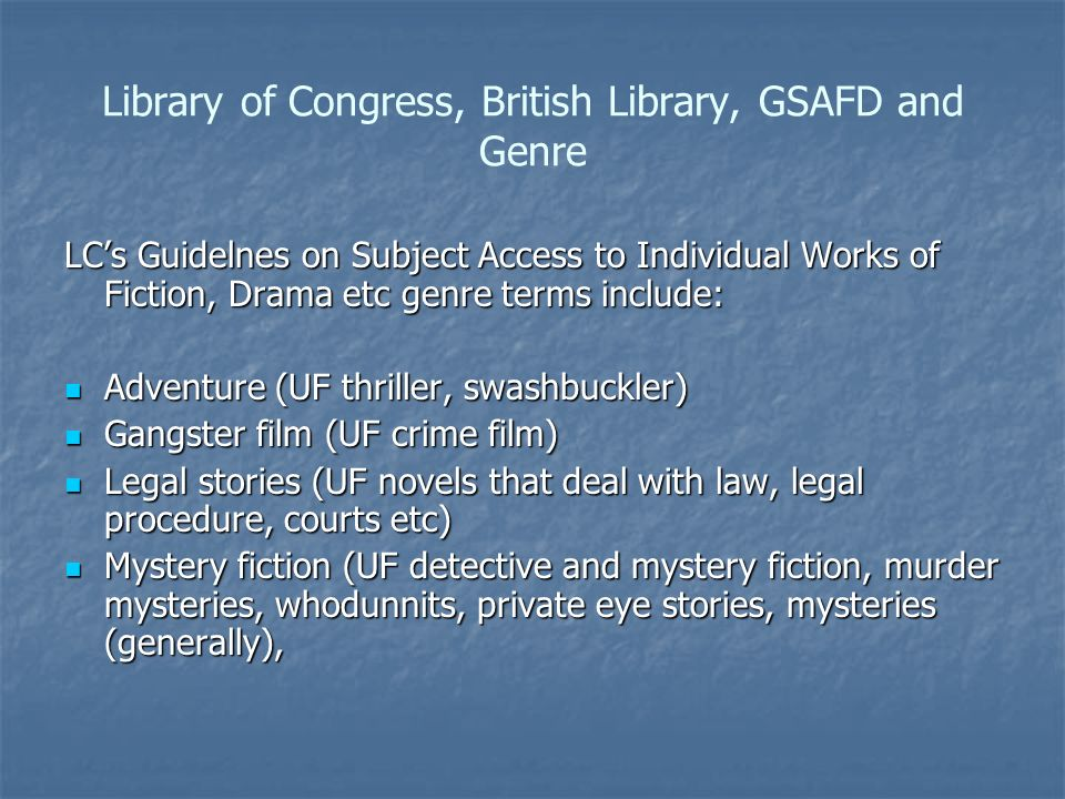 Library of Congress, British Library, GSAFD and Genre LCs Guidelnes on Subject Access to Individual Works of Fiction, Drama etc genre terms include: Adventure (UF thriller, swashbuckler) Adventure (UF thriller, swashbuckler) Gangster film (UF crime film) Gangster film (UF crime film) Legal stories (UF novels that deal with law, legal procedure, courts etc) Legal stories (UF novels that deal with law, legal procedure, courts etc) Mystery fiction (UF detective and mystery fiction, murder mysteries, whodunnits, private eye stories, mysteries (generally), Mystery fiction (UF detective and mystery fiction, murder mysteries, whodunnits, private eye stories, mysteries (generally),