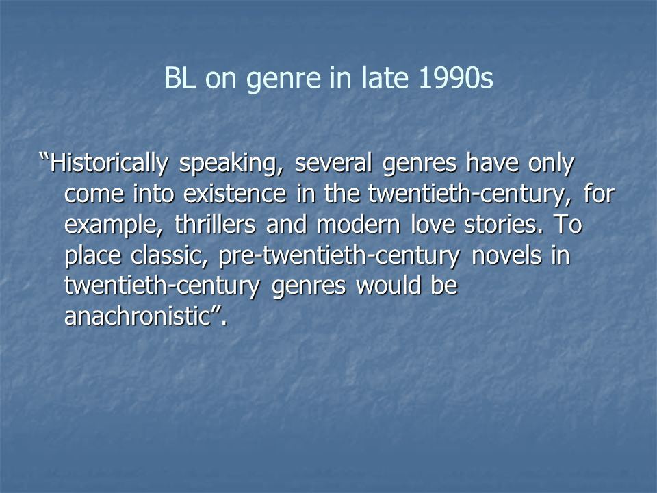 BL on genre in late 1990s Historically speaking, several genres have only come into existence in the twentieth-century, for example, thrillers and modern love stories.