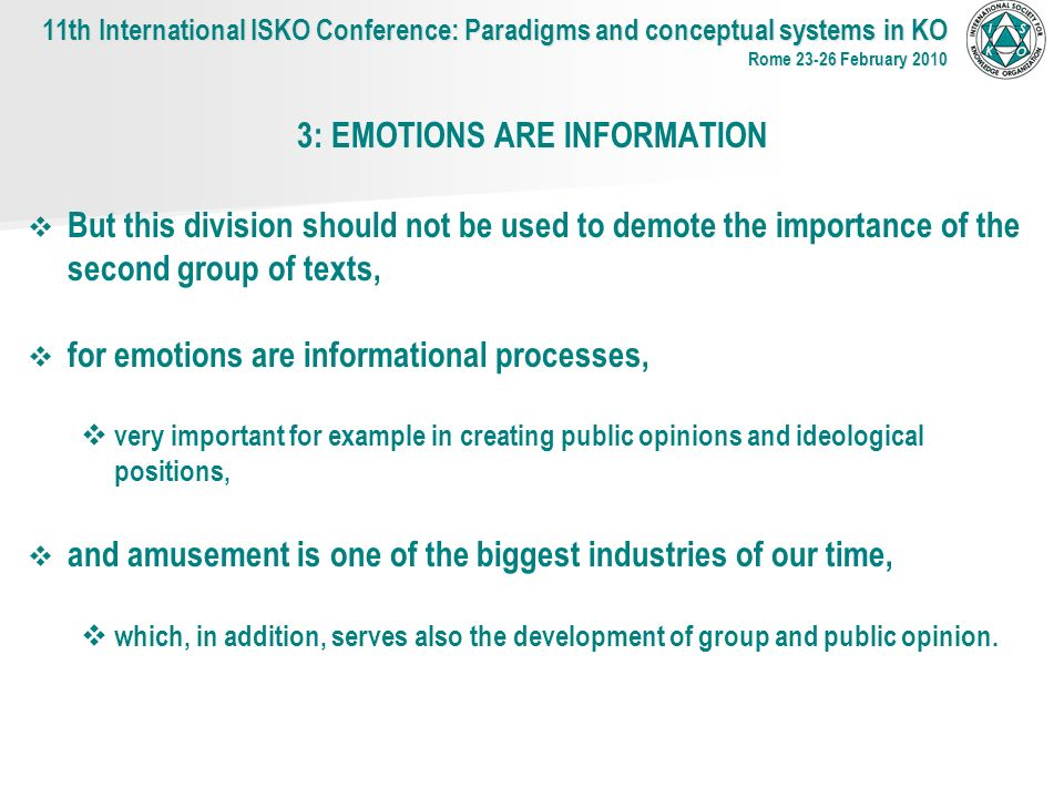 3: EMOTIONS ARE INFORMATION But this division should not be used to demote the importance of the second group of texts, for emotions are informational processes, very important for example in creating public opinions and ideological positions, and amusement is one of the biggest industries of our time, which, in addition, serves also the development of group and public opinion.