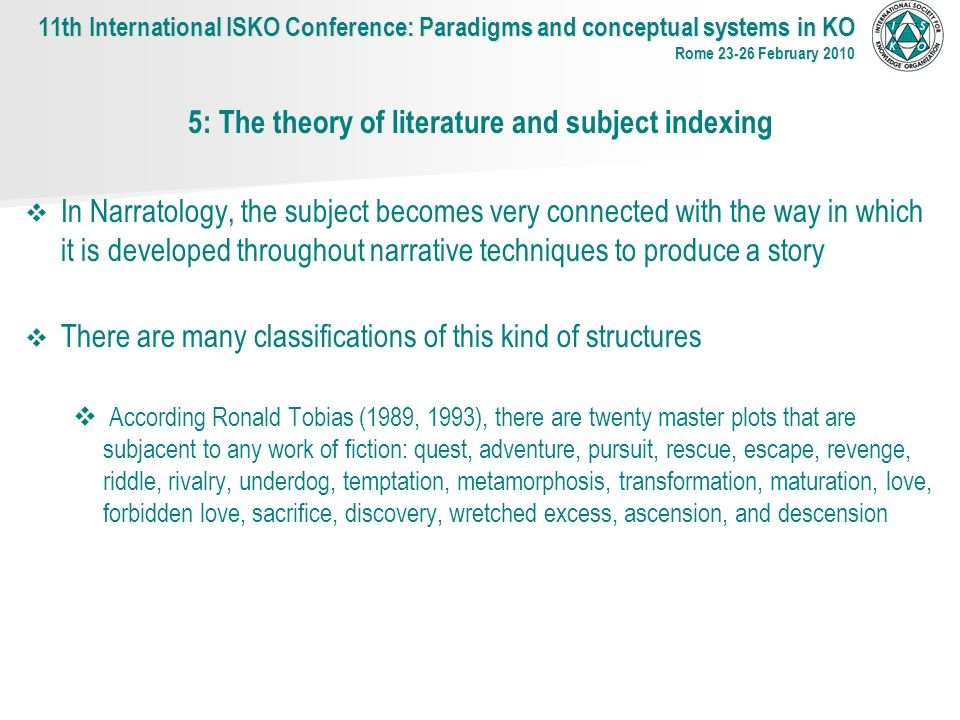 5: The theory of literature and subject indexing In Narratology, the subject becomes very connected with the way in which it is developed throughout narrative techniques to produce a story There are many classifications of this kind of structures According Ronald Tobias (1989, 1993), there are twenty master plots that are subjacent to any work of fiction: quest, adventure, pursuit, rescue, escape, revenge, riddle, rivalry, underdog, temptation, metamorphosis, transformation, maturation, love, forbidden love, sacrifice, discovery, wretched excess, ascension, and descension 11th International ISKO Conference: Paradigms and conceptual systems in KO Rome 23-26 February 2010