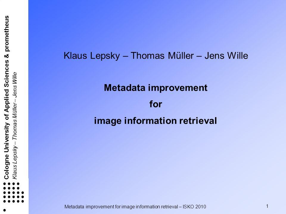 Metadata improvement for image information retrieval – ISKO 2010 1 Cologne University of Applied Sciences & prometheus Klaus Lepsky – Thomas Müller –