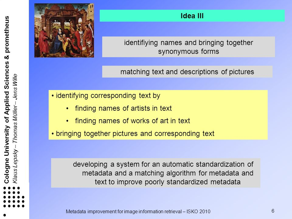 Metadata improvement for image information retrieval – ISKO 2010 6 Cologne University of Applied Sciences & prometheus Klaus Lepsky – Thomas Müller – Jens Wille identifying corresponding text by finding names of artists in text finding names of works of art in text bringing together pictures and corresponding text identifiying names and bringing together synonymous forms matching text and descriptions of pictures developing a system for an automatic standardization of metadata and a matching algorithm for metadata and text to improve poorly standardized metadata Idea III