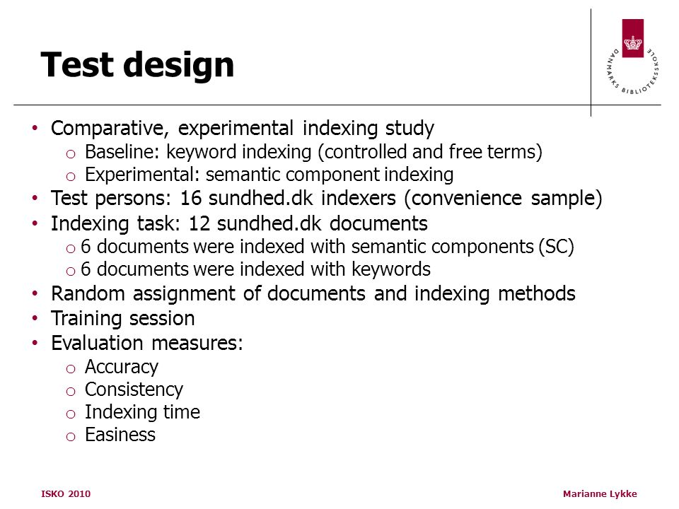 ISKO 2010Marianne Lykke Test design Comparative, experimental indexing study o Baseline: keyword indexing (controlled and free terms) o Experimental: semantic component indexing Test persons: 16 sundhed.dk indexers (convenience sample) Indexing task: 12 sundhed.dk documents o 6 documents were indexed with semantic components (SC) o 6 documents were indexed with keywords Random assignment of documents and indexing methods Training session Evaluation measures: o Accuracy o Consistency o Indexing time o Easiness