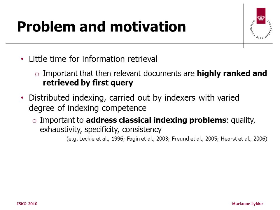 ISKO 2010Marianne Lykke Problem and motivation Little time for information retrieval o Important that then relevant documents are highly ranked and retrieved by first query Distributed indexing, carried out by indexers with varied degree of indexing competence o Important to address classical indexing problems: quality, exhaustivity, specificity, consistency (e.g.