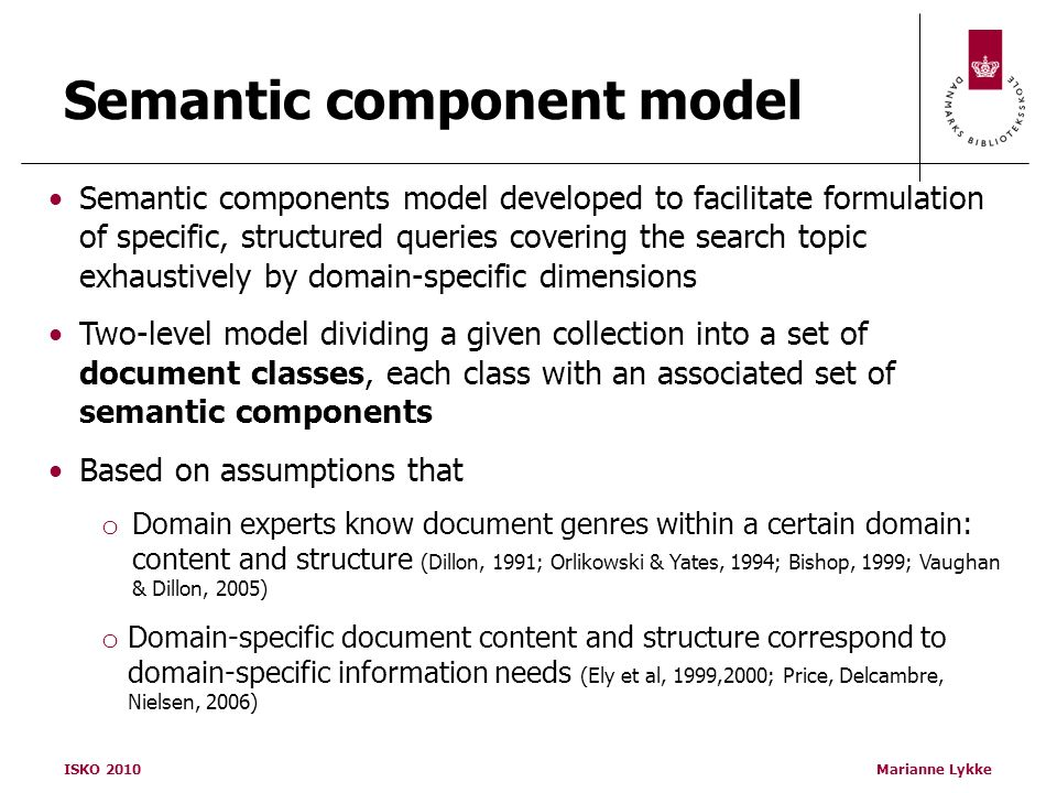 ISKO 2010Marianne Lykke Semantic component model Semantic components model developed to facilitate formulation of specific, structured queries covering the search topic exhaustively by domain-specific dimensions Two-level model dividing a given collection into a set of document classes, each class with an associated set of semantic components Based on assumptions that o Domain experts know document genres within a certain domain: content and structure (Dillon, 1991; Orlikowski & Yates, 1994; Bishop, 1999; Vaughan & Dillon, 2005) o Domain-specific document content and structure correspond to domain-specific information needs (Ely et al, 1999,2000; Price, Delcambre, Nielsen, 2006)