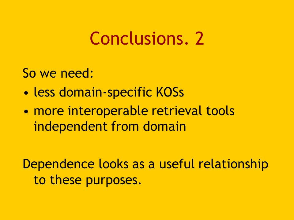 Conclusions. 2 So we need: less domain-specific KOSs more interoperable retrieval tools independent from domain Dependence looks as a useful relations