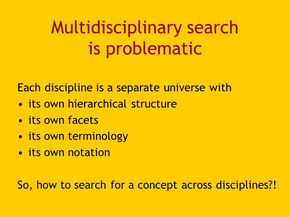 Multidisciplinary search is problematic Each discipline is a separate universe with its own hierarchical structure its own facets its own terminology its own notation So, how to search for a concept across disciplines !