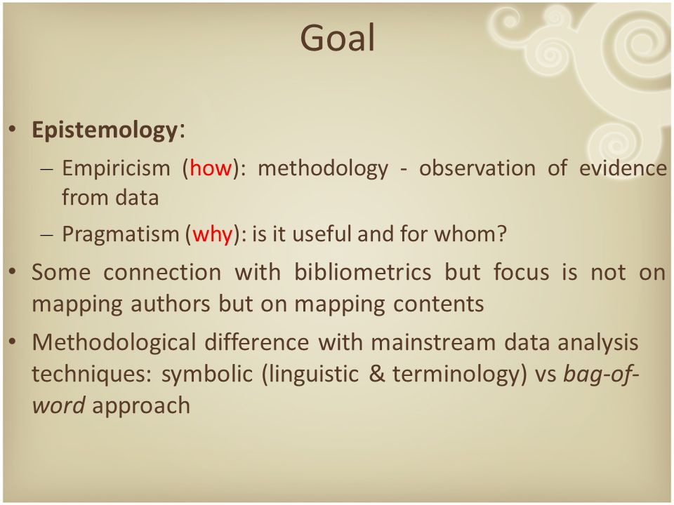 Goal Epistemology : – Empiricism (how): methodology - observation of evidence from data – Pragmatism (why): is it useful and for whom.