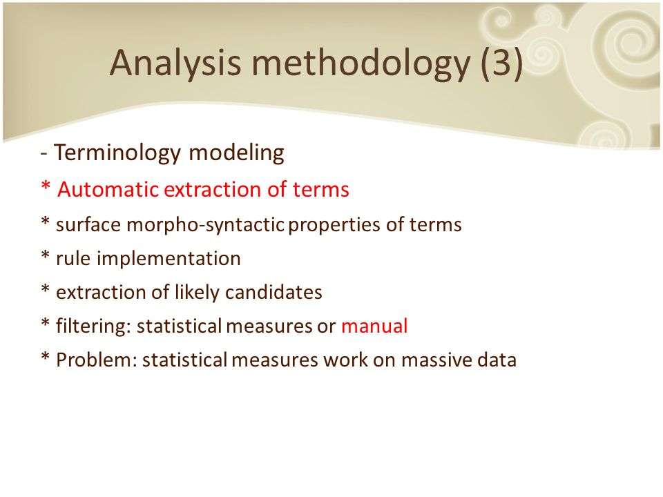 Analysis methodology (3) - Terminology modeling * Automatic extraction of terms * surface morpho-syntactic properties of terms * rule implementation * extraction of likely candidates * filtering: statistical measures or manual * Problem: statistical measures work on massive data