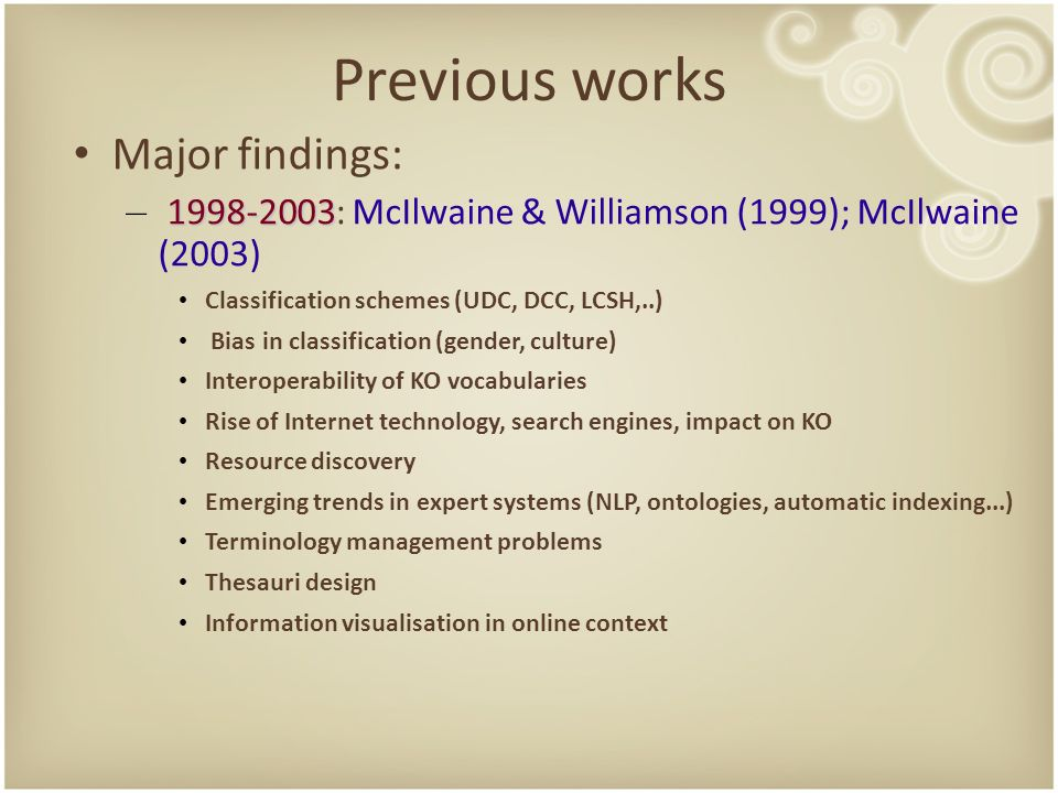 Previous works Major findings: – : McIlwaine & Williamson (1999); McIlwaine (2003) Classification schemes (UDC, DCC, LCSH,..) Bias in classification (gender, culture) Interoperability of KO vocabularies Rise of Internet technology, search engines, impact on KO Resource discovery Emerging trends in expert systems (NLP, ontologies, automatic indexing...) Terminology management problems Thesauri design Information visualisation in online context