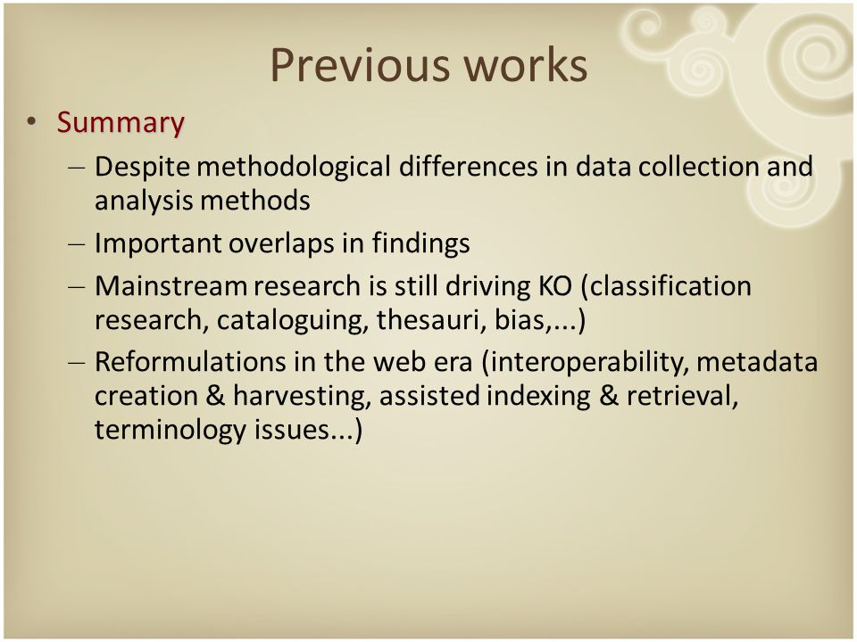 Previous works Summary Summary – Despite methodological differences in data collection and analysis methods – Important overlaps in findings – Mainstream research is still driving KO (classification research, cataloguing, thesauri, bias,...) – Reformulations in the web era (interoperability, metadata creation & harvesting, assisted indexing & retrieval, terminology issues...)