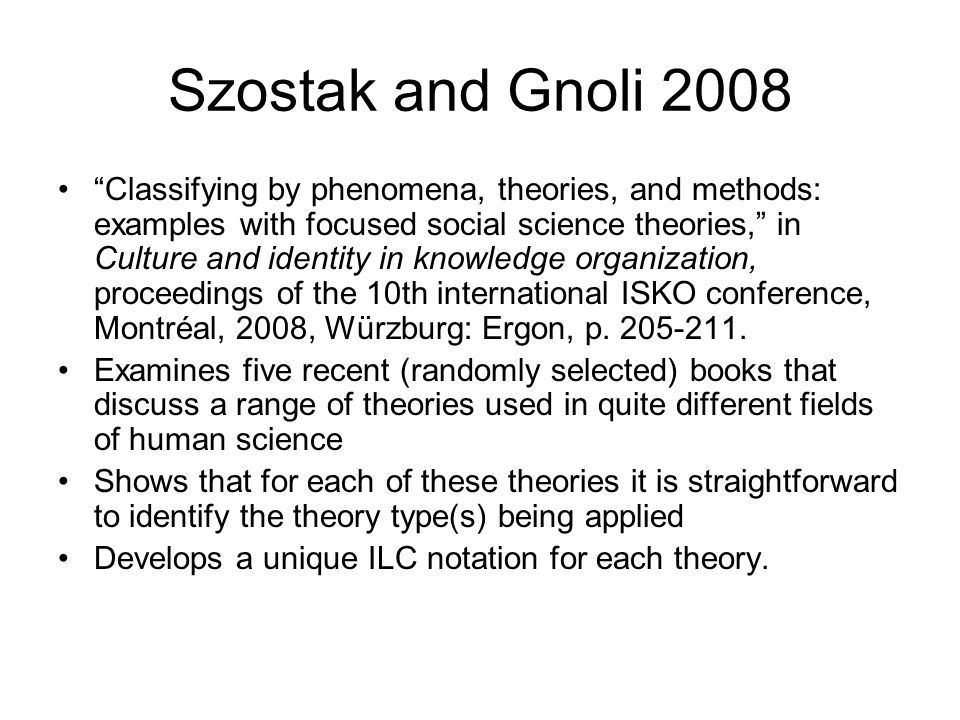 Szostak and Gnoli 2008 Classifying by phenomena, theories, and methods: examples with focused social science theories, in Culture and identity in knowledge organization, proceedings of the 10th international ISKO conference, Montréal, 2008, Würzburg: Ergon, p.