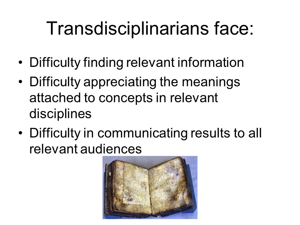 Transdisciplinarians face: Difficulty finding relevant information Difficulty appreciating the meanings attached to concepts in relevant disciplines Difficulty in communicating results to all relevant audiences