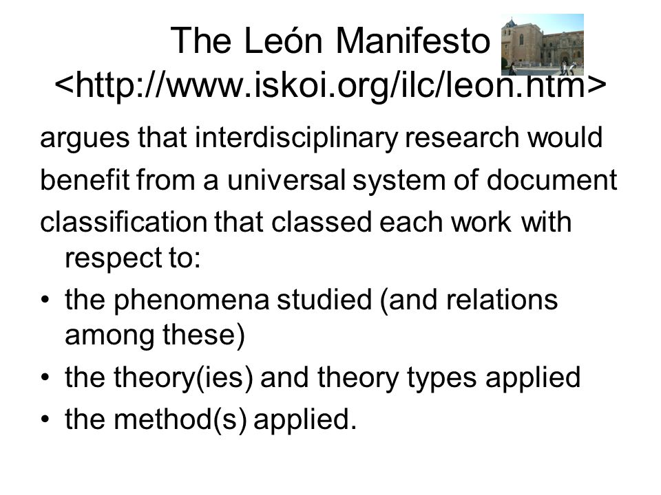 The León Manifesto argues that interdisciplinary research would benefit from a universal system of document classification that classed each work with respect to: the phenomena studied (and relations among these) the theory(ies) and theory types applied the method(s) applied.