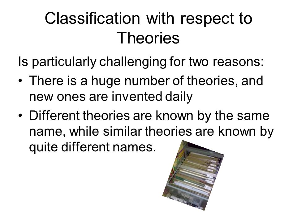 Classification with respect to Theories Is particularly challenging for two reasons: There is a huge number of theories, and new ones are invented daily Different theories are known by the same name, while similar theories are known by quite different names.