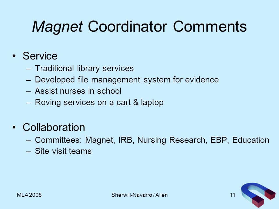 11MLA 2008 Magnet Coordinator Comments Service –Traditional library services –Developed file management system for evidence –Assist nurses in school –Roving services on a cart & laptop Collaboration –Committees: Magnet, IRB, Nursing Research, EBP, Education –Site visit teams Sherwill-Navarro / Allen