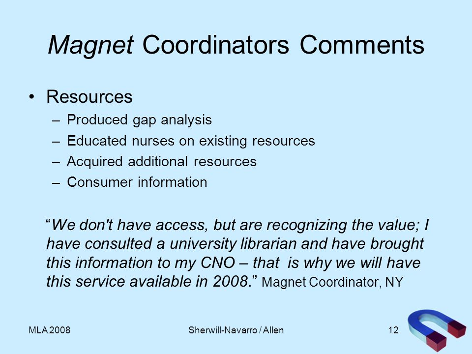 12MLA 2008 Magnet Coordinators Comments Resources –Produced gap analysis –Educated nurses on existing resources –Acquired additional resources –Consumer information We don t have access, but are recognizing the value; I have consulted a university librarian and have brought this information to my CNO – that is why we will have this service available in 2008.
