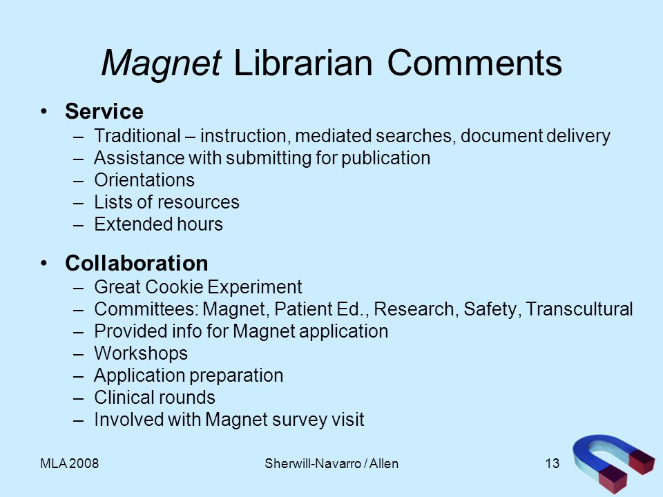 13MLA 2008 Magnet Librarian Comments Service –Traditional – instruction, mediated searches, document delivery –Assistance with submitting for publication –Orientations –Lists of resources –Extended hours Collaboration –Great Cookie Experiment –Committees: Magnet, Patient Ed., Research, Safety, Transcultural –Provided info for Magnet application –Workshops –Application preparation –Clinical rounds –Involved with Magnet survey visit Sherwill-Navarro / Allen