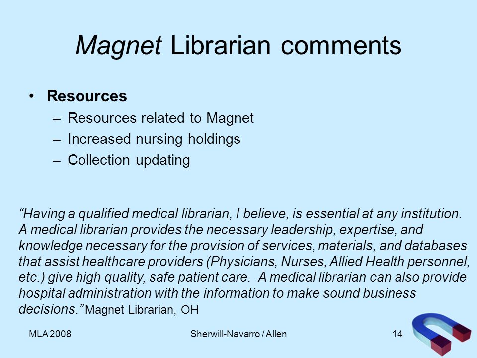 14MLA 2008 Magnet Librarian comments Resources –Resources related to Magnet –Increased nursing holdings –Collection updating Having a qualified medical librarian, I believe, is essential at any institution.