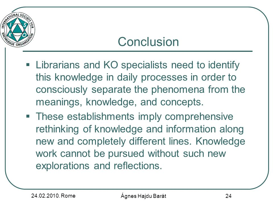 24.02.2010. Rome Ágnes Hajdu Barát 24 Conclusion Librarians and KO specialists need to identify this knowledge in daily processes in order to consciou