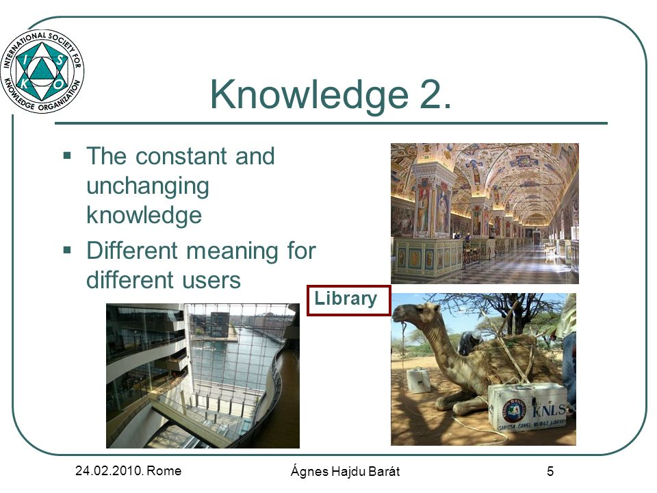 24.02.2010. Rome Ágnes Hajdu Barát 5 Knowledge 2. The constant and unchanging knowledge Different meaning for different users Library