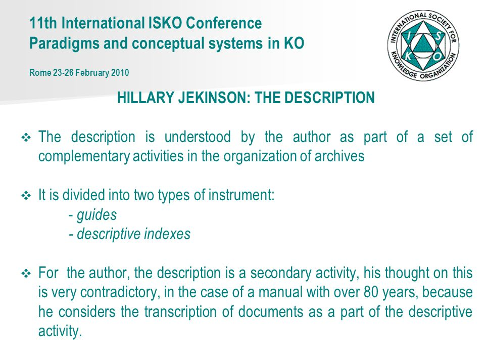 11th International ISKO Conference Paradigms and conceptual systems in KO Rome 23-26 February 2010 HILLARY JEKINSON: THE DESCRIPTION The description is understood by the author as part of a set of complementary activities in the organization of archives It is divided into two types of instrument: - guides - descriptive indexes For the author, the description is a secondary activity, his thought on this is very contradictory, in the case of a manual with over 80 years, because he considers the transcription of documents as a part of the descriptive activity.