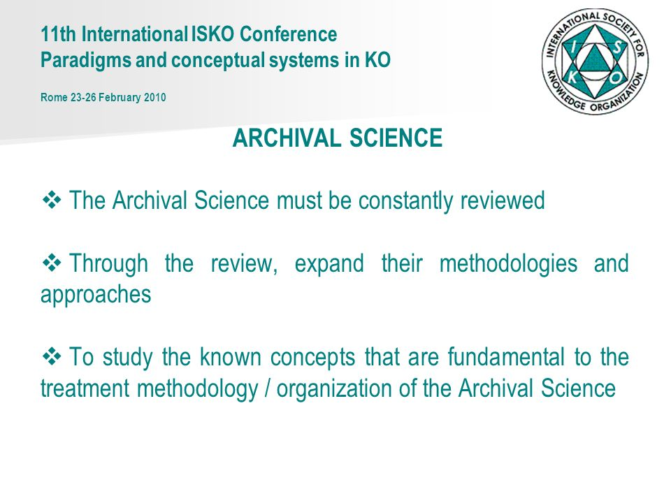 ARCHIVAL SCIENCE The Archival Science must be constantly reviewed Through the review, expand their methodologies and approaches To study the known concepts that are fundamental to the treatment methodology / organization of the Archival Science 11th International ISKO Conference Paradigms and conceptual systems in KO Rome 23-26 February 2010