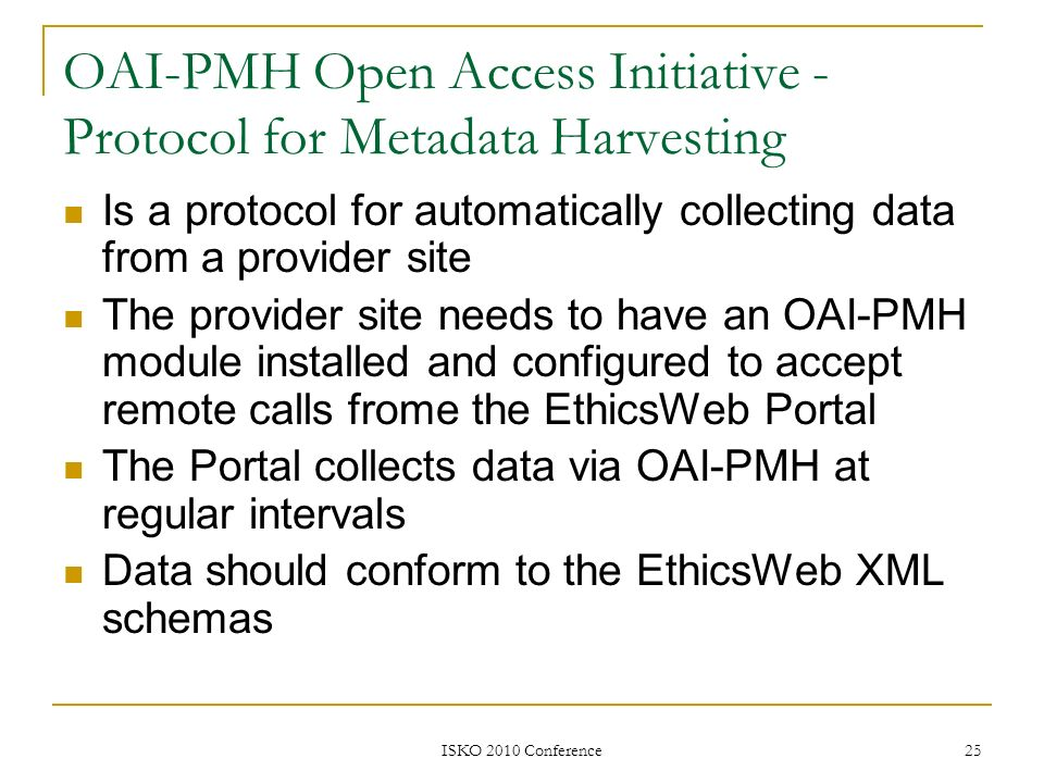 ISKO 2010 Conference 25 OAI-PMH Open Access Initiative - Protocol for Metadata Harvesting Is a protocol for automatically collecting data from a provi