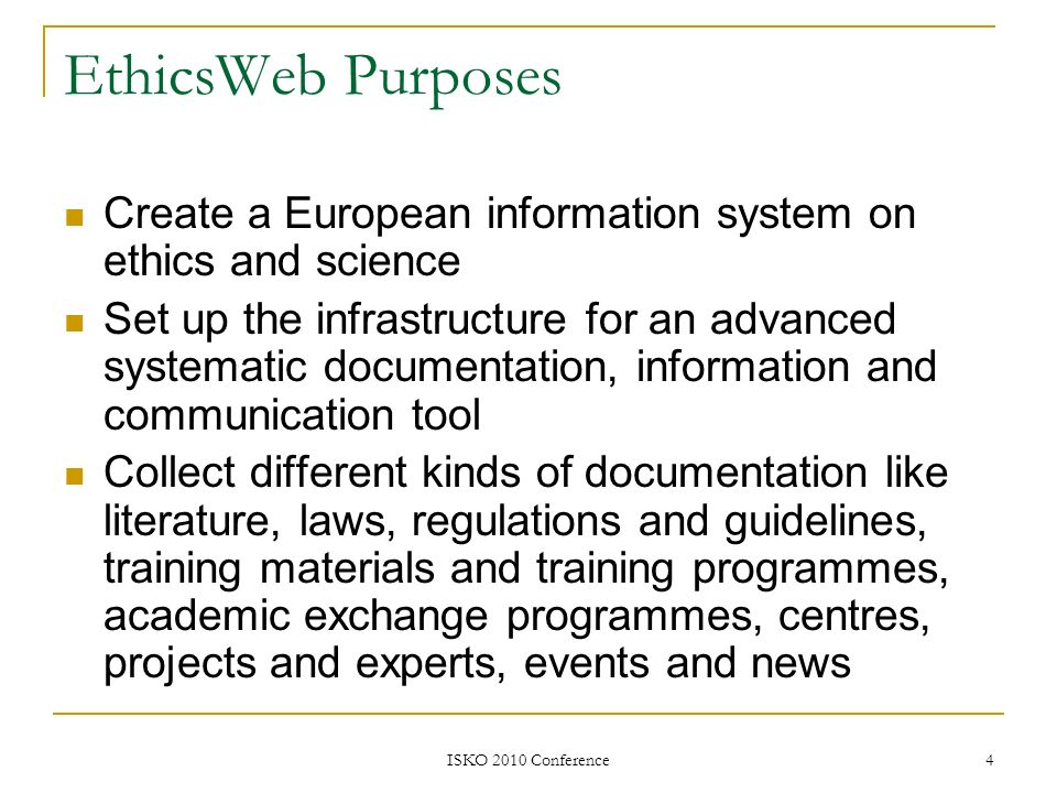 ISKO 2010 Conference 4 EthicsWeb Purposes Create a European information system on ethics and science Set up the infrastructure for an advanced systema
