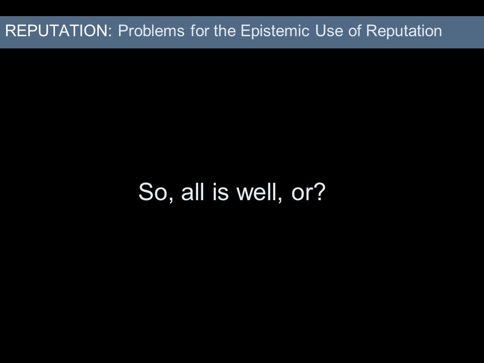 REPUTATION: Problems for the Epistemic Use of Reputation So, all is well, or?