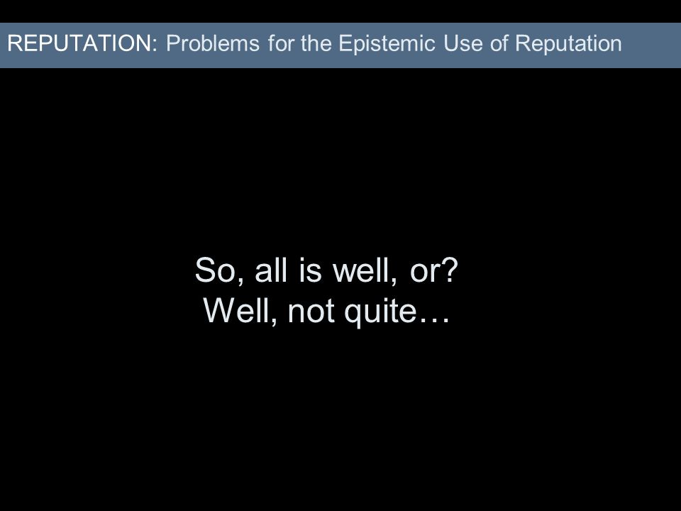REPUTATION: Problems for the Epistemic Use of Reputation So, all is well, or? Well, not quite…
