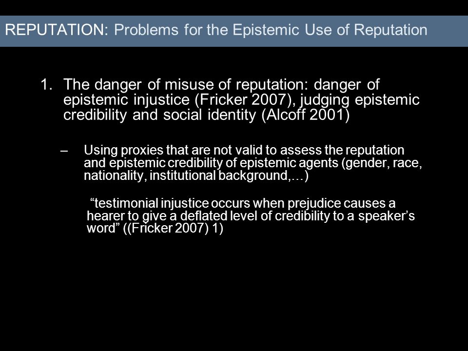 1.The danger of misuse of reputation: danger of epistemic injustice (Fricker 2007), judging epistemic credibility and social identity (Alcoff 2001) –U