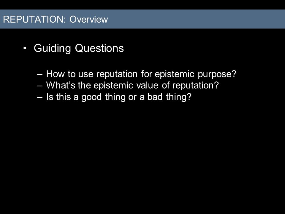 Guiding Questions –How to use reputation for epistemic purpose? –Whats the epistemic value of reputation? –Is this a good thing or a bad thing? REPUTA