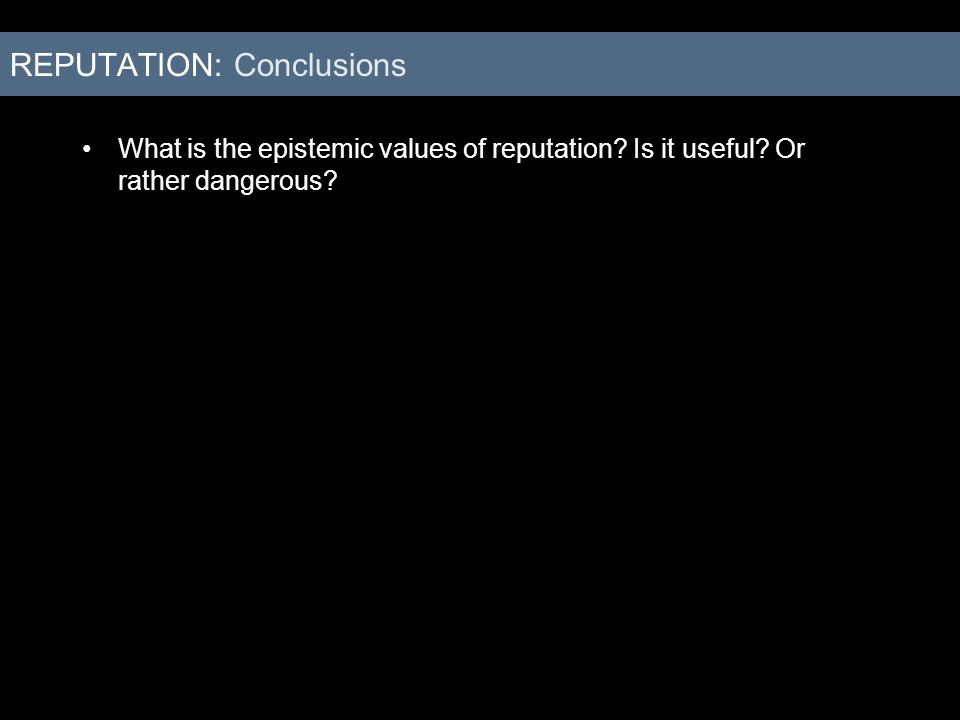 What is the epistemic values of reputation? Is it useful? Or rather dangerous? REPUTATION: Conclusions