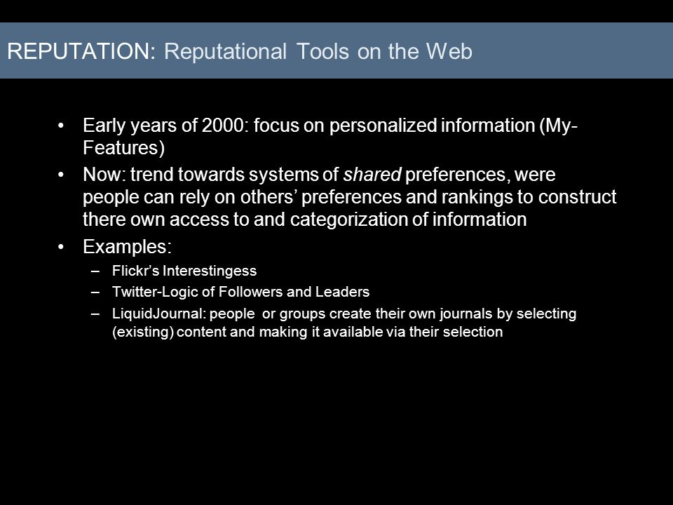 REPUTATION: Reputational Tools on the Web Early years of 2000: focus on personalized information (My- Features) Now: trend towards systems of shared p