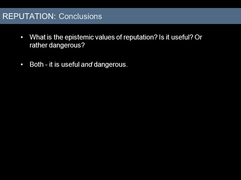What is the epistemic values of reputation? Is it useful? Or rather dangerous? Both - it is useful and dangerous. REPUTATION: Conclusions