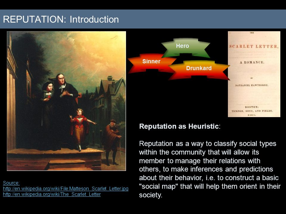 REPUTATION: Introduction Source: http://en.wikipedia.org/wiki/File:Matteson_Scarlet_Letter.jpg http://en.wikipedia.org/wiki/The_Scarlet_Letter Sinner Hero Drunkard Reputation as Heuristic: Reputation as a way to classify social types within the community that will allow its member to manage their relations with others, to make inferences and predictions about their behavior, i.e.