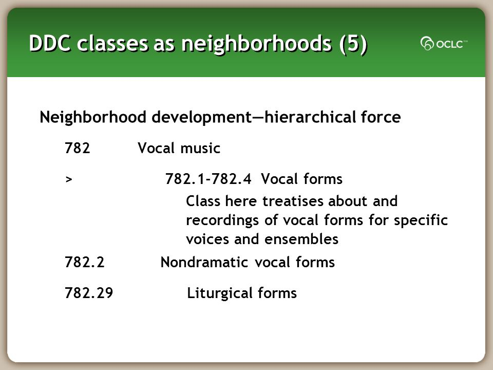 DDC classes as neighborhoods (5) Neighborhood developmenthierarchical force 782Vocal music > Vocal forms Nondramatic vocal forms Liturgical forms Class here treatises about and recordings of vocal forms for specific voices and ensembles