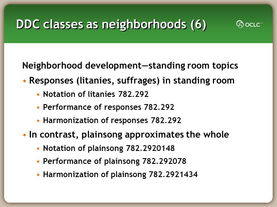 DDC classes as neighborhoods (6) Neighborhood developmentstanding room topics Responses (litanies, suffrages) in standing room Notation of litanies Performance of responses Harmonization of responses In contrast, plainsong approximates the whole Notation of plainsong Performance of plainsong Harmonization of plainsong
