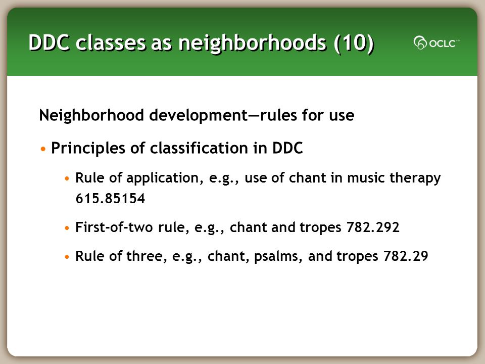 DDC classes as neighborhoods (10) Neighborhood developmentrules for use Principles of classification in DDC Rule of application, e.g., use of chant in music therapy First-of-two rule, e.g., chant and tropes Rule of three, e.g., chant, psalms, and tropes