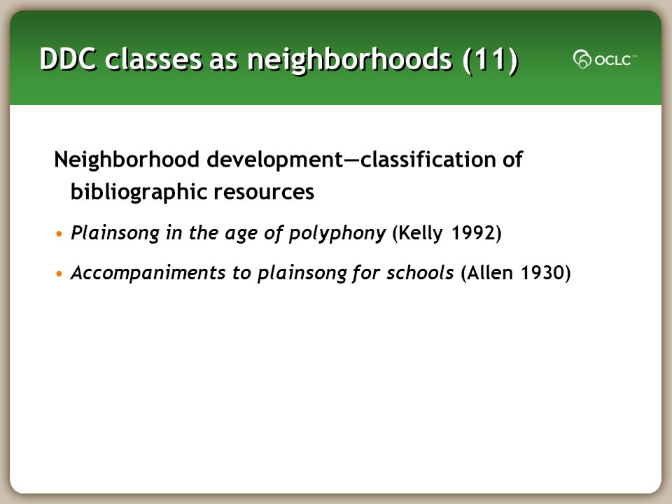 DDC classes as neighborhoods (11) Neighborhood developmentclassification of bibliographic resources Plainsong in the age of polyphony (Kelly 1992) Accompaniments to plainsong for schools (Allen 1930)