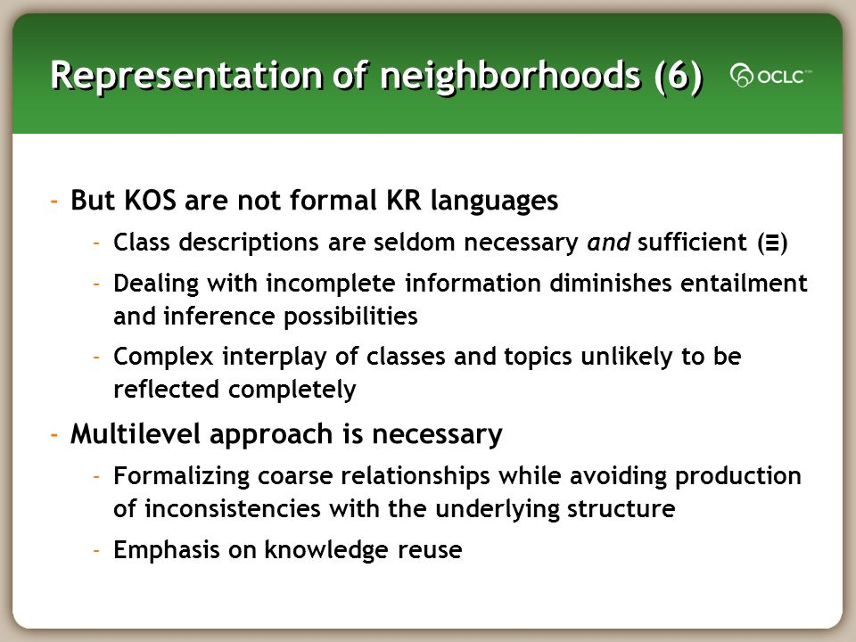 Representation of neighborhoods (6) -But KOS are not formal KR languages -Class descriptions are seldom necessary and sufficient ( ) -Dealing with incomplete information diminishes entailment and inference possibilities -Complex interplay of classes and topics unlikely to be reflected completely -Multilevel approach is necessary -Formalizing coarse relationships while avoiding production of inconsistencies with the underlying structure -Emphasis on knowledge reuse