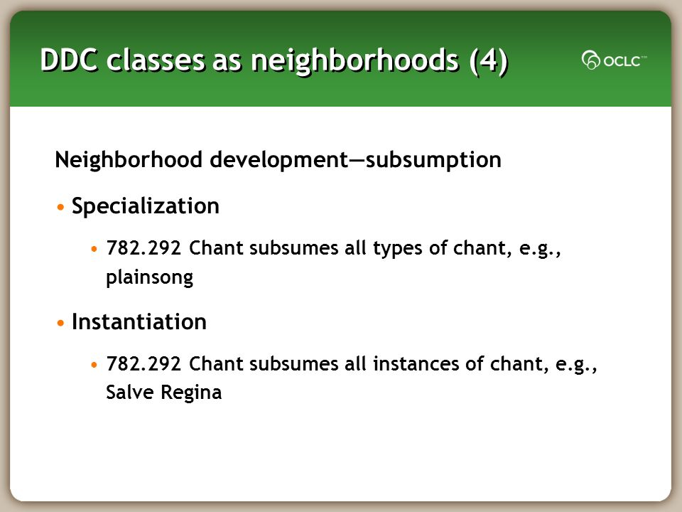 DDC classes as neighborhoods (4) Neighborhood developmentsubsumption Specialization Chant subsumes all types of chant, e.g., plainsong Instantiation Chant subsumes all instances of chant, e.g., Salve Regina